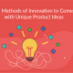 Top 6 Methods of Innovation to Come up with Unique Product Ideas