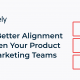 How to Build Better Alignment Between Your Product and Marketing Teams